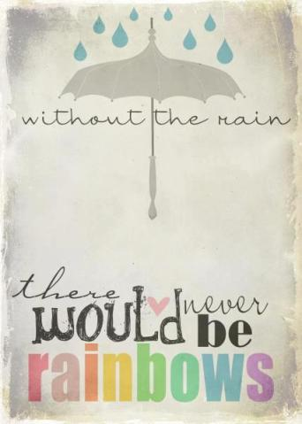 Without the rain there never would be rainbows